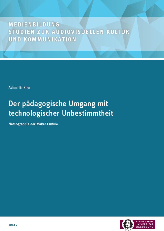 Ansehen Bd. 4 (2017): Achim Birkner: Der pädagogische Umgang mit technologischer Unbestimmtheit. Netnographie der Maker Culture