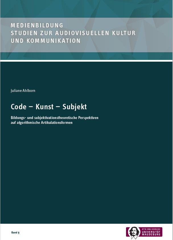 Ansehen Bd. 9 (2020): Ahlborn, Juliane: Code - Kunst - Subjekt: Bildungs- und subjektivationstheoretische Perspektiven auf algorithmische Artikulationsformen